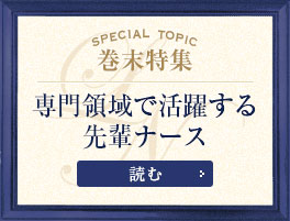 Special Topic巻末特集 専門領域で活躍する先輩ナースを読む