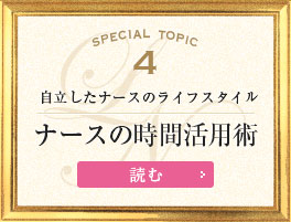 Special Topic4 自立したナースのライフスタイル ナースの時間活用術