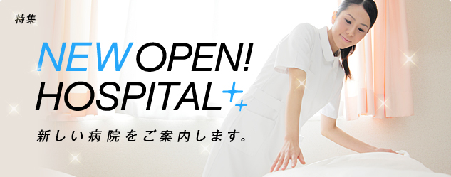 特集 NEW OPEN!HOSPITAL 新しい病院をご案内します。